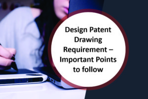 Design Patent Drawing Requirement – Important Points to follow